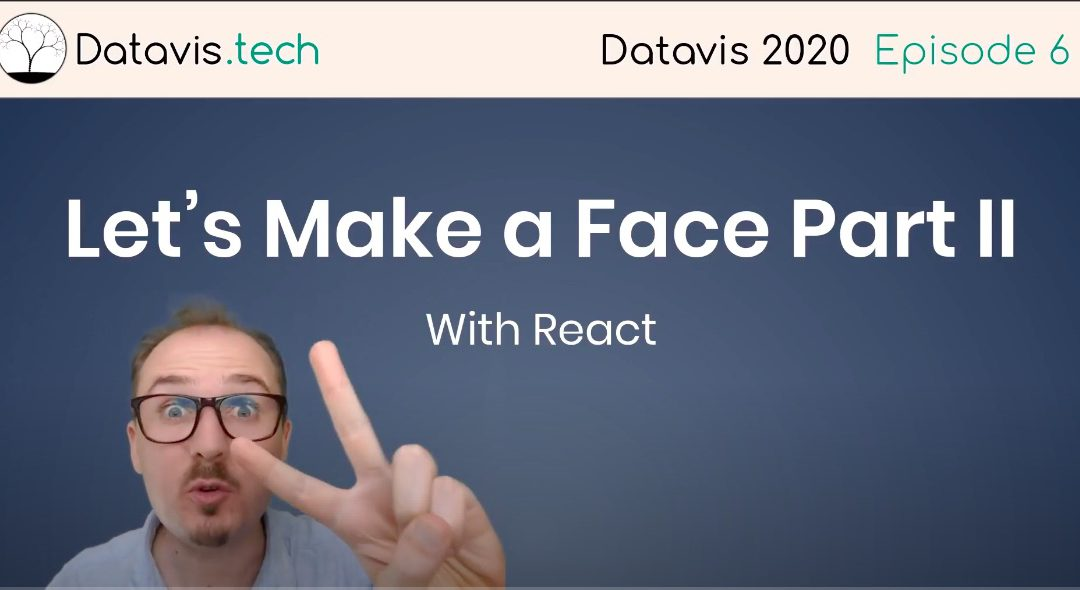 Datavis 2020 Episode 6: Let's Make a Face Part II (with React)